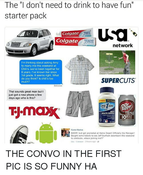 """epp: The """"I don't need to drink to have fun""""  starter pack  USa  Colgate  Colgate  network  I'm thinking about asking Amy  to marry me this weekend at  Chili's, we've been together for  8 years  I've known her since  Doug  1st grade, It seems right. What  do you think? Is chili's too  SUPERCUTS  much?  That sounds great man but I  just got a new phone a few  days ago who is this?  ONE A DAY  epP  MENS  TEN  HEALTH FORMULA  IOA  Garret Barton  BOOM! Just got promoted at Home Depot! Officially the Manager!  Bought some tickets to see Jeff Dunham downtown this weekend  to celebrate.. whose joining me?!  3 hours ago. THE CONVO IN THE FIRST PIC IS SO FUNNY HA"""