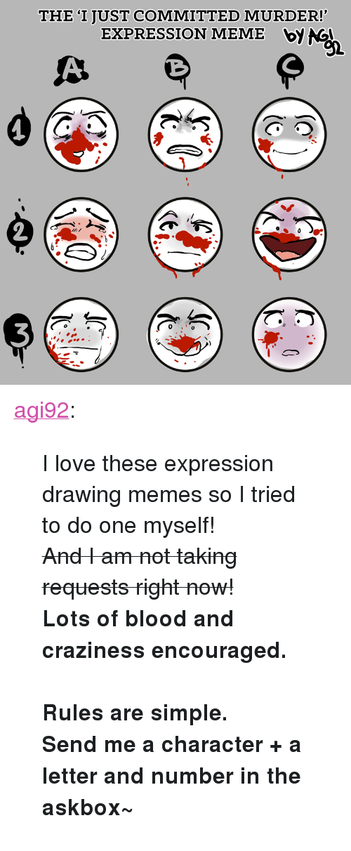 """craziness: THE 'I JUST COMMITTED MURDER!  EXPRESSION MEME bV NG  92 <p><a href=""""http://agi92.tumblr.com/post/164682110832/i-love-these-expression-drawing-memes-so-i-tried"""" class=""""tumblr_blog"""" target=""""_blank"""">agi92</a>:</p>  <blockquote><p>I love these expression drawing memes so I tried to do one myself!<br/><strike>And I am not taking requests right now!</strike><br/><b>Lots of blood and craziness encouraged.</b><br/><br/><b>Rules are simple.<br/>Send me a character + a letter and number in the askbox~</b></p></blockquote>"""