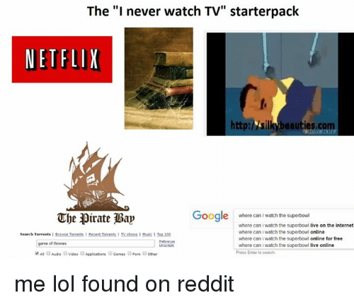"Iwatch: The ""I never watch TV"" starterpack  NETFLIX  http:/vsilkubeauties, com  Google  where can I watch the superbowi  The pirate Bap  where can iwatch the superbowl  live on the internet  where can i watch the superbowl online  Search Torrents  I Browse Torrents I Recent Torrents I TV shows IMusic ITop 100  where can i watch the superbowl  online for free  game of thrones  where can i watch the superbowl  live online  Press Enter to search.  An Audio E video Applications  Games aporn 3other me lol  found on reddit"