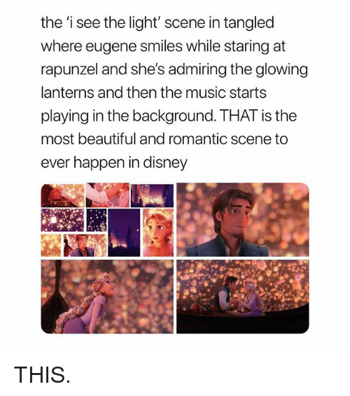 Rapunzel: the 'i see the light' scene in tangled  where eugene smiles while staring at  rapunzel and she's admiring the glowing  lanterns and then the music starts  playing in the background. THAT is the  most beautiful and romantic scene to  ever happen in disney THIS.