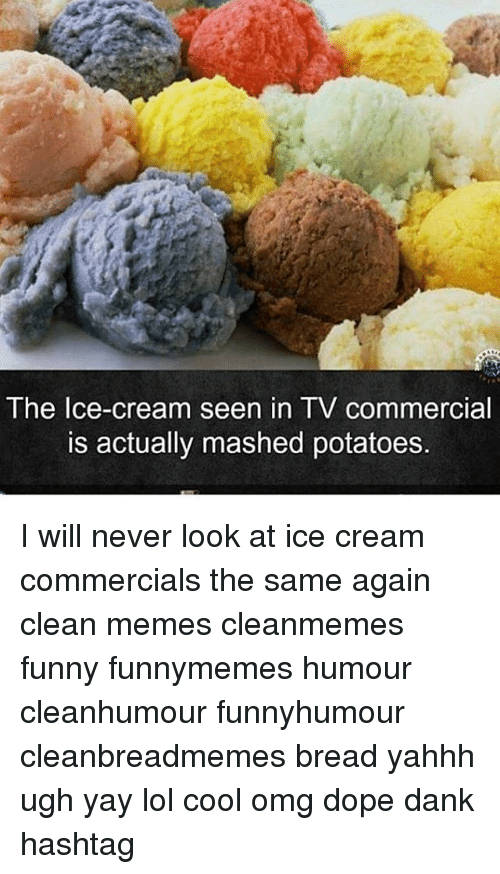 Clean Memes: The Ice-cream seen in TV commercial  is actually mashed potatoes. I will never look at ice cream commercials the same again clean memes cleanmemes funny funnymemes humour cleanhumour funnyhumour cleanbreadmemes bread yahhh ugh yay lol cool omg dope dank hashtag
