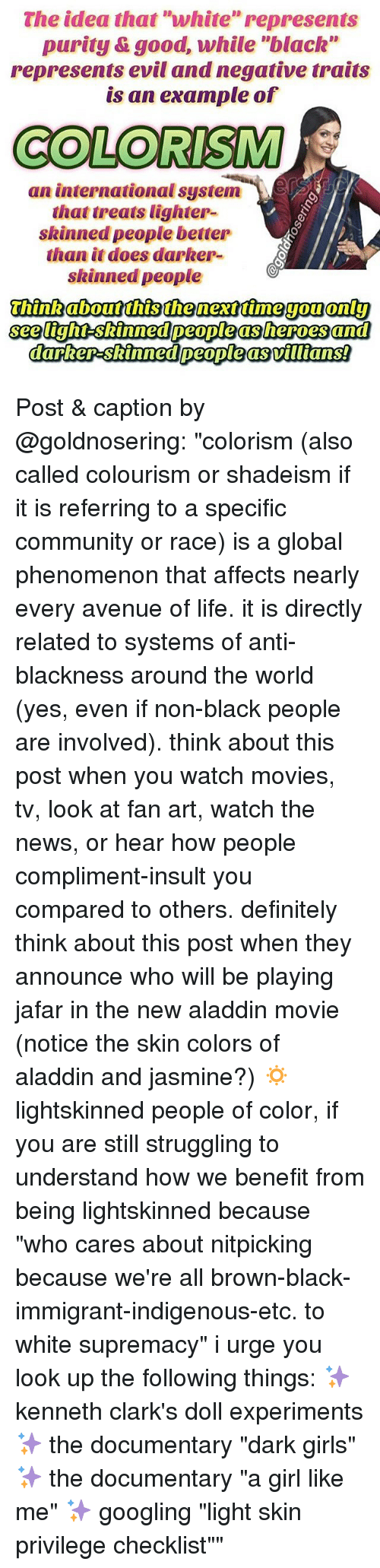 """Aladdin, Community, and Definitely: The idea that """"white"""" represents  purity &good, while """"black""""  represents evil and negative traits  is an example of  COLORISM  an international system-)、ESS  that treats lighter-  skinned people better  than it does darker-  skinned people  see tight-skinned people as heroes and Post & caption by @goldnosering: """"colorism (also called colourism or shadeism if it is referring to a specific community or race) is a global phenomenon that affects nearly every avenue of life. it is directly related to systems of anti-blackness around the world (yes, even if non-black people are involved). think about this post when you watch movies, tv, look at fan art, watch the news, or hear how people compliment-insult you compared to others. definitely think about this post when they announce who will be playing jafar in the new aladdin movie (notice the skin colors of aladdin and jasmine?) 🔅 lightskinned people of color, if you are still struggling to understand how we benefit from being lightskinned because """"who cares about nitpicking because we're all brown-black-immigrant-indigenous-etc. to white supremacy"""" i urge you look up the following things: ✨ kenneth clark's doll experiments ✨ the documentary """"dark girls"""" ✨ the documentary """"a girl like me"""" ✨ googling """"light skin privilege checklist"""""""""""