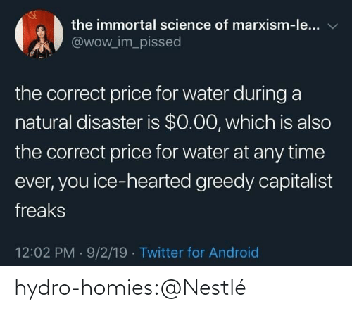 pissed: the immortal science of marxism-le...  @wow_im_pissed  the correct price for water during a  natural disaster is $0.00, which is also  the correct price for water at any time  ever, you ice-hearted greedy capitalist  freaks  12:02 PM 9/2/19 Twitter for Android hydro-homies:@Nestlé