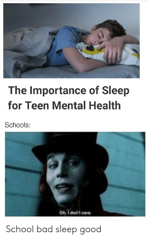 Bad, School, and Good: The Importance of Sleep  for Teen Mental Health  Schools:  Oh I don't care School bad sleep good
