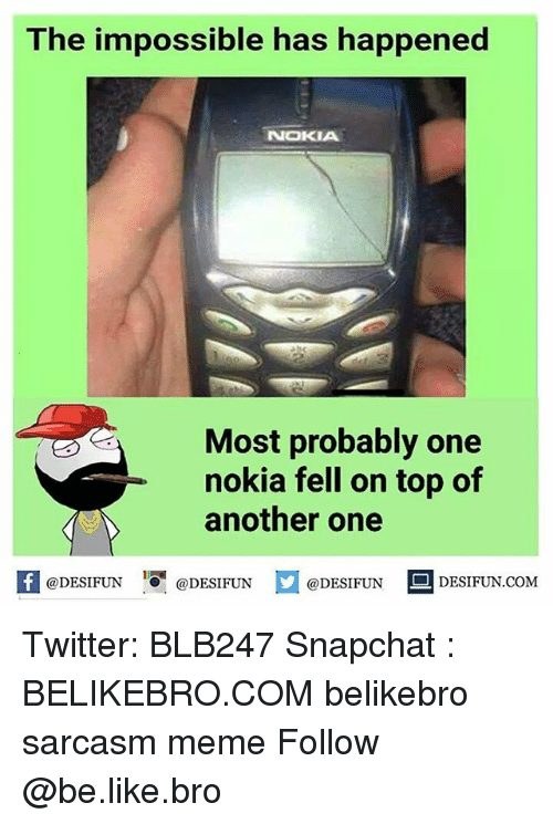 Memes, 🤖, and Nokia: The impossible has happened  NOKIA  Most probably one  nokia fell on top of  @DESIFUN  @DESIFUN  @DESIFUN  DESIFUN.COM Twitter: BLB247 Snapchat : BELIKEBRO.COM belikebro sarcasm meme Follow @be.like.bro