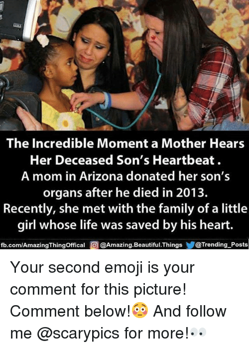 heartbeats: The Incredible Moment a Mother Hears  Her Deceased Son's Heartbeat  A mom in Arizona donated her son's  organs after he died in 2013.  Recently, she met with the family of a little  girl whose life was saved by his heart.  fb.com/AmazingThingOffical @Amazing.Beautiful.Things@Trending Posts Your second emoji is your comment for this picture! Comment below!😳 And follow me @scarypics for more!👀