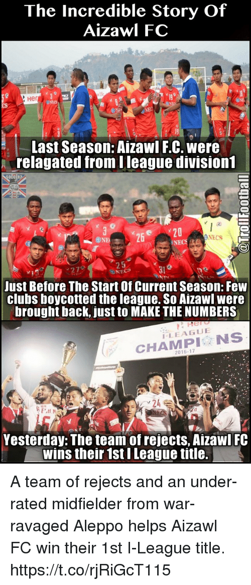 nec: The Incredible Story Of  Aizawl FC  Her  Last Season: A ZawI FC. were  trelagated from Ileague division  OCCER  C3  Y20  NECS  NEC  Just Before The Start of Current Season: Few  clubs boycotted the league. So Aizawl were  brought back, just to MAKE THE NUMBERS  LEAGUE  NS  2016-17  Yesterday: The team of rejects, AizawI FC  wins their 1st ILeague title. A team of rejects and an under-rated midfielder from war-ravaged Aleppo helps Aizawl FC win their 1st I-League title. https://t.co/rjRiGcT115