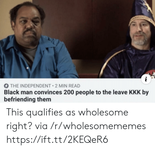 Black Man: THE INDEPENDENT 2 MIN READ  Black man convinces 200 people to the leave KKK by  befriending them This qualifies as wholesome right? via /r/wholesomememes https://ift.tt/2KEQeR6