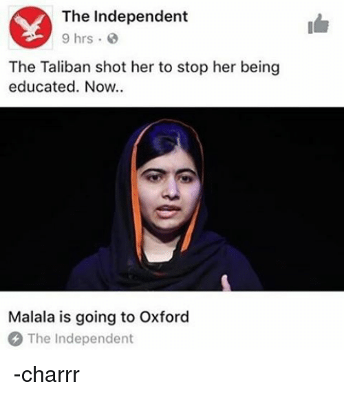 taliban: The Independent  9 hrs  The Taliban shot her to stop her being  educated. Now..  Malala is going to Oxford  The Independent -charrr