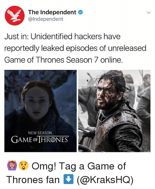 A Game of Thrones: The Independent  @Independent  Just in: Unidentified hackers have  reportedly leaked episodes of unreleased  Game of Thrones Season 7 online.  NEW SEASON  GAME ORTHRONES 🙆🏽😲 Omg! Tag a Game of Thrones fan ⬇️ (@KraksHQ)