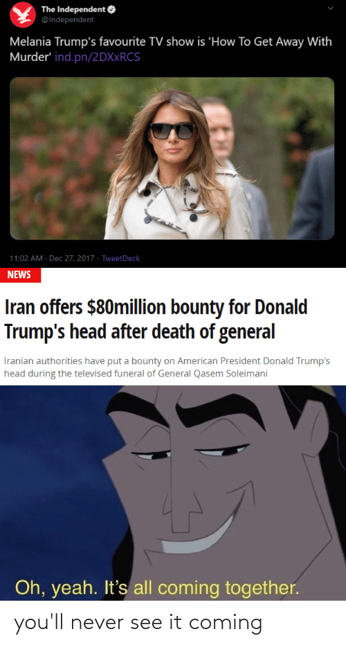 Melania: The Independent O  @Independent  Melania Trump's favourite TV show is 'How To Get Away With  Murder' ind.pn/2DX×RCS  11:02 AM · Dec 27, 2017 · TweetDeck  NEWS  Iran offers $80million bounty for Donald  Trump's head after death of general  Iranian authorities have put a bounty on American President Donald Trump's  head during the televised funeral of General Qasem Soleimani  Oh, yeah. It's all coming together. you'll never see it coming