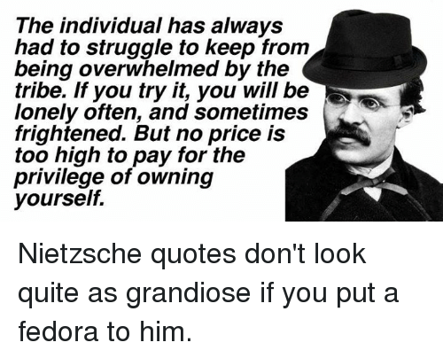 fedoras: The individual has always  had to struggle to keep from  being overwhelmed by the  tribe. If you try it, you will be  lonely often, and sometimes  frightened. But no price is  too high to pay for the  privilege of owning  yourself Nietzsche quotes don't look quite as grandiose if you put a fedora to him.