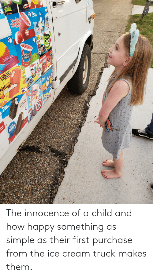 Innocence: The innocence of a child and how happy something as simple as their first purchase from the ice cream truck makes them.