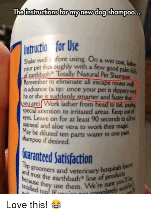 irritability: The instructions for my new dog  shampoo  for Use  Shake well fore using on a wet coat, lather  your pet thoroughly with few palmfuls  Totally Natural Pet Sham  Remember to eliminate  escape routes wel  in advance (a tip: once your pet is slippery wet  he or she is sudden  arter and faster than  are Work lather from head to tall, paying  special attention to irritated areas. Keep out of  eyes. Leave on for at least 90 seconds to alow  oatmeal and aloe vera to work their magic.  uted ten parts water to one part  shampoo if desired.  inranteed satisfadion  op groomers and veterinary know  hospitals and trust the earthbath line sure you  satisfied use them. We're t Love this! 😂