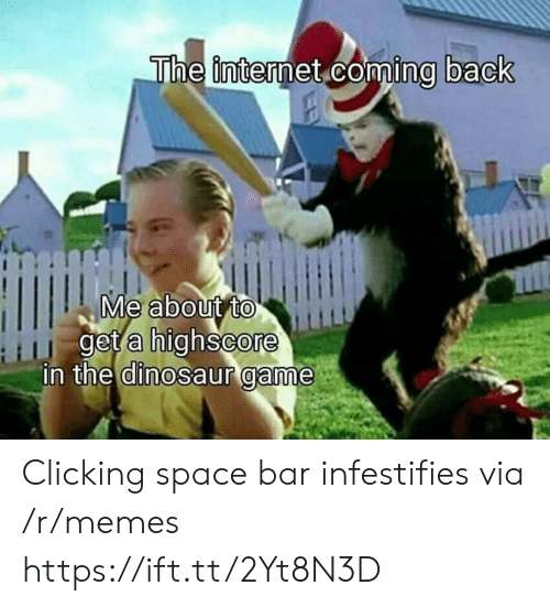 Clicking: The internet coming back  Me about to  get a highscore  in the dinosaur game Clicking space bar infestifies via /r/memes https://ift.tt/2Yt8N3D