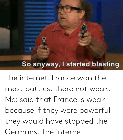 germans: The internet: France won the most battles, there not weak. Me: said that France is weak because if they were powerful they would have stopped the Germans. The internet: