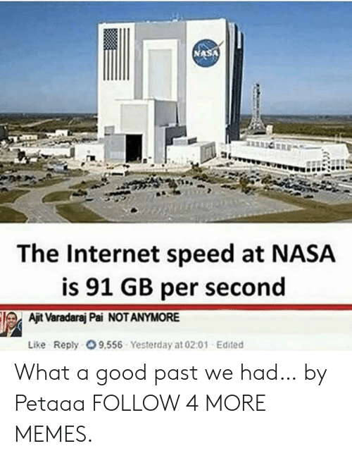 Per Second: The Internet speed at NASA  is 91 GB per second  Ajit Varadaraj Pai NOT ANYMORE  Like Reply O 9,556 Yesterday at 02:01 Edited What a good past we had… by Petaaa FOLLOW 4 MORE MEMES.