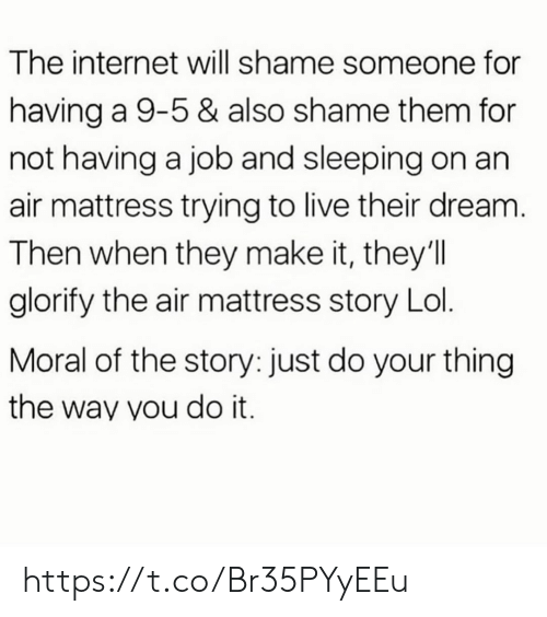 Internet, Lol, and Memes: The internet will shame someone for  having a 9-5 & also shame them for  not having a job and sleeping on an  air mattress trying to live their dream.  Then when they make it, they'll  glorify the air mattress story Lol.  Moral of the story: just do your thing  the way you do it. https://t.co/Br35PYyEEu