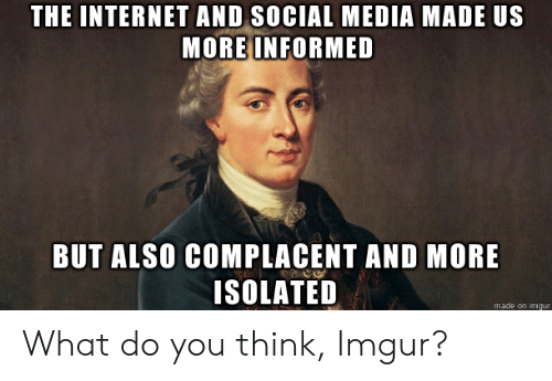 Social Media, Imgur, and Media: THE INTERNETAND SOCIAL MEDIA MADE US  MORE INFORMED  BUT ALSO COMPLACENT AND MORE  ISOLATED  made on imgur What do you think, Imgur?