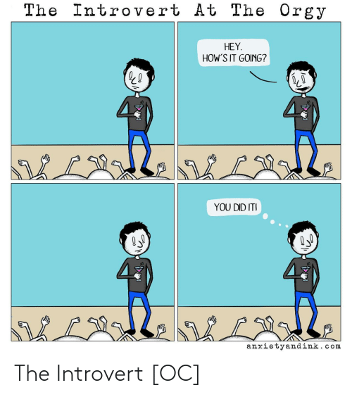 Hows It Going: The Introvert At The Orgy  HEY  HOW'S IT GOING?  YOU DID ITI  LNbL2l.  anxietyandink.com The Introvert [OC]