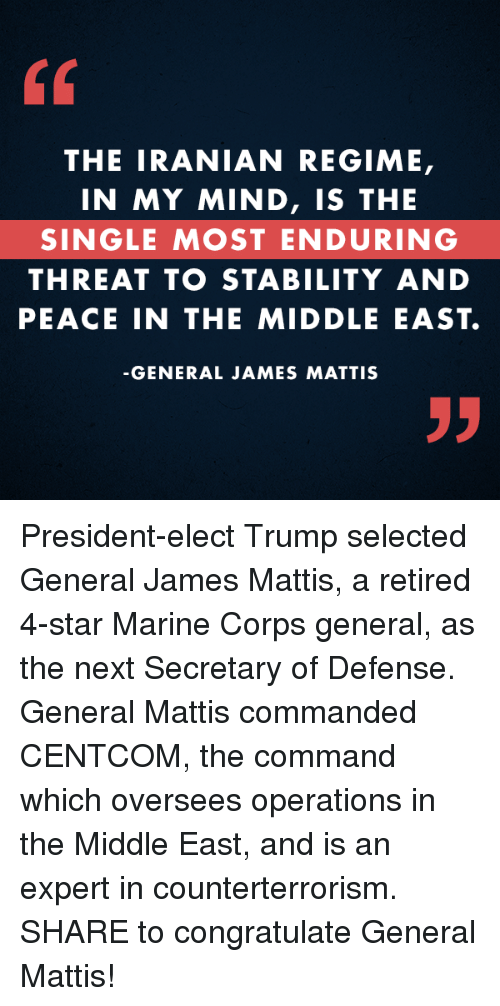 the commander: THE IRANIAN REGIME,  IN MY MIND, IS THE  SINGLE MOST ENDURING  THREAT TO STABILITY AND  PEACE IN THE MIDDLE EAST.  GENERAL JAMES MATTIS President-elect Trump selected General James Mattis, a retired 4-star Marine Corps general, as the next Secretary of Defense. General Mattis commanded CENTCOM, the command which oversees operations in the Middle East, and is an expert in counterterrorism. SHARE to congratulate General Mattis!