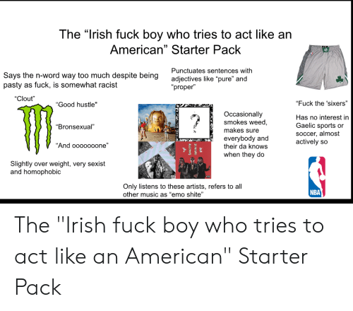 """Emo, Irish, and Music: The """"Irish fuck boy who tries to act like an  American"""" Starter Pack  Punctuates sentences with  Says the n-word way too much despite being  pasty as fuck, is somewhat racist  adjectives like """"pure"""" and  """"proper""""  """"Clout""""  """"Fuck the 'sixers""""  """"Good hustle""""  Occasionally  smokes weed,  ?  Has no interest in  Gaelic sports or  """"Bronsexual""""  makes sure  SoCcer, almost  actively so  everybody and  their da knows  """"And ooooo0one""""  when they do  Slightly over weight, very sexist  and homophobic  Only listens to these artists, refers to all  other music as """"emo shite""""  NBA The """"Irish fuck boy who tries to act like an American"""" Starter Pack"""