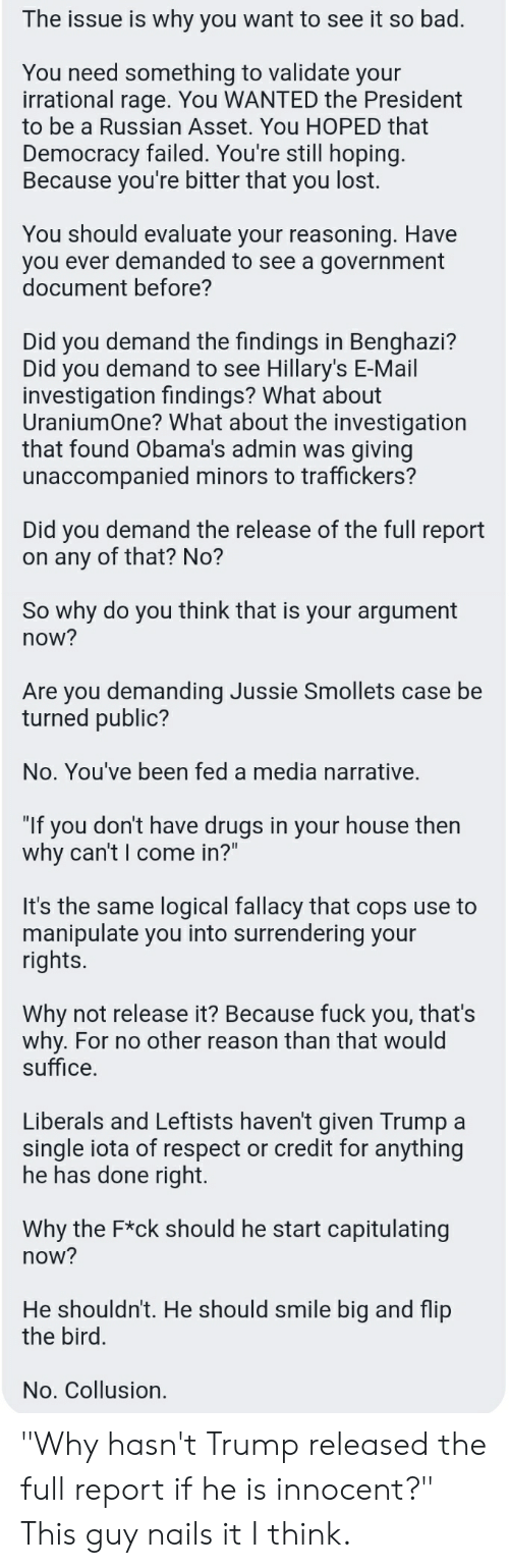 """Because Fuck You Thats Why: The issue is why you want to see it so bad  You need something to validate your  irrational rage. You WANTED the President  to be a Russian Asset. You HOPED that  Democracy failed. You're still hopin  Because you're bitter that you lost.  You should evaluate your reasoning. Have  you ever demanded to see a government  document before?  Did you demand the findings in Benghazi?  Did you demand to see Hillary's E-Mail  investigation findings? What about  UraniumOne? What about the investigation  that found Obama's admin was giving  unaccompanied minors to traffickers?  Did you demand the release of the full report  on any of that? No?  So why do you think that is your argument  now?  Are you demanding Jussie Smollets case be  turned public?  No. You've been fed a media narrative.  """"If you don't have drugs in your house then  why can't I come in?""""  It's the same logical fallacy that cops use to  manipulate you into surrendering your  rights.  Why not release it? Because fuck you, that's  why. For no other reason than that would  suffice  Liberals and Leftists haven't given Trump a  single iota of respect or credit for anything  he has done right  Why the F*ck should he start capitulating  now?  He shouldn't. He should smile big and fli  the bird  No. Collusion. """"Why hasn't Trump released the full report if he is innocent?"""" This guy nails it I think."""