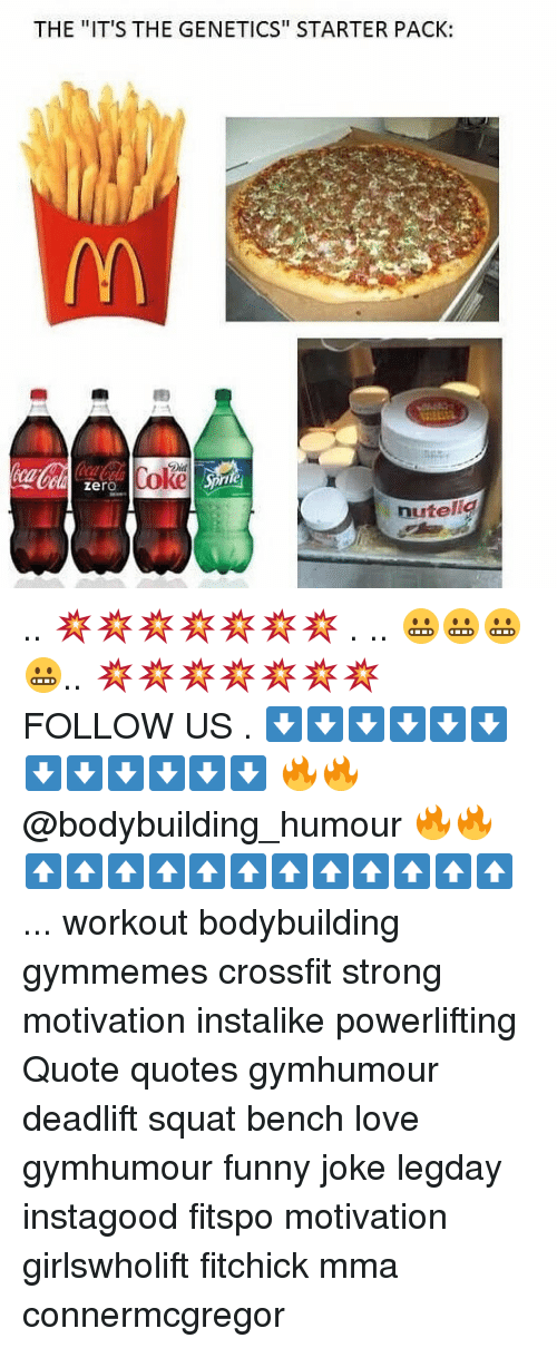 "Funny, Love, and Memes: THE ""IT'S THE GENETICS"" STARTER PACK:  Coke  zero  Sprite  hutel .. 💥💥💥💥💥💥💥 . .. 😬😬😬😬.. 💥💥💥💥💥💥💥 FOLLOW US . ⬇️⬇️⬇️⬇️⬇️⬇️⬇️⬇️⬇️⬇️⬇️⬇️ 🔥🔥@bodybuilding_humour 🔥🔥 ⬆️⬆️⬆️⬆️⬆️⬆️⬆️⬆️⬆️⬆️⬆️⬆️ ... workout bodybuilding gymmemes crossfit strong motivation instalike powerlifting Quote quotes gymhumour deadlift squat bench love gymhumour funny joke legday instagood fitspo motivation girlswholift fitchick mma connermcgregor"