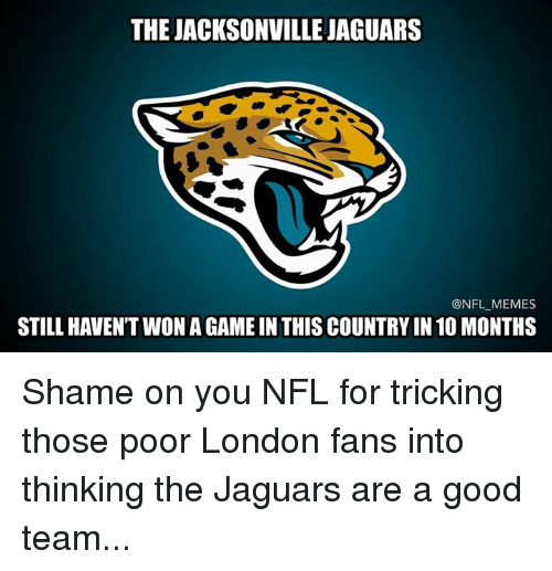 jacksonville jaguars: THE JACKSONVILLE JAGUARS  @NFL MEMES  STILL HAVENT WON AGAMEIN THISCOUNTRYIN 10 MONTHS Shame on you NFL for tricking those poor London fans into thinking the Jaguars are a good team...