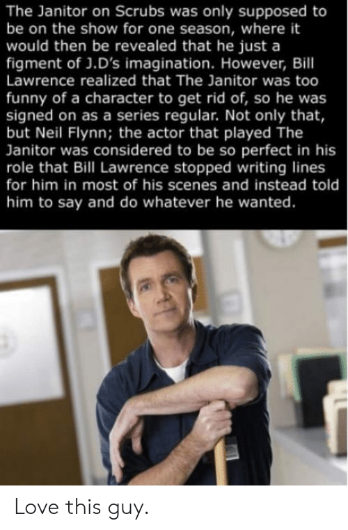 Scrubs: The Janitor on Scrubs was only supposed to  be on the show for one season, where it  would then be revealed that he just a  figment of J.D's imagination. However, Bill  Lawrence realized that The Janitor was too  funny of a character to get rid of, so he was  signed on as a series regular. Not only that,  but Neil Flynn; the actor that played The  Janitor was considered to be so perfect in his  role that Bill Lawrence stopped writing lines  for him in most of his scenes and instead told  him to say and do whatever he wanted. Love this guy.