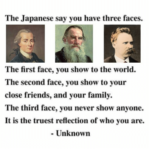 Family, Memes, and World: The Japanese say you have three faces.  The first face, you show to the world.  The second face, you show to your  close friends, and your family.  The third face, you never show anyone.  It is the truest reflection of who you are.  Unknown