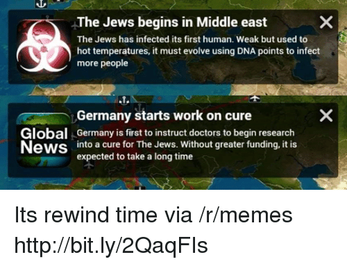 Memes, News, and Work: The Jews begins in Middle east  The Jews has infected its first human. Weak but used to  hot temperatures, it must evolve using DNA points to infect  more people  Germany starts work on cure  Global Germany is first to instruct doctors to begin research  News into a cure for The Jews. Without greater funding, it is  expected to take a long time  个 Its rewind time via /r/memes http://bit.ly/2QaqFIs