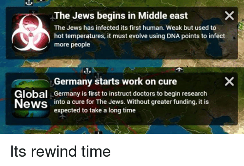 News, Work, and Evolve: The Jews begins in Middle east  The Jews has infected its first human. Weak but used to  hot temperatures, it must evolve using DNA points to infect  more people  Germany starts work on cure  Global Germany is first to instruct doctors to begin research  News into a cure for The Jews. Without greater funding, it is  expected to take a long time  个 Its rewind time