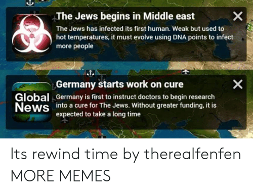 Dank, Memes, and News: The Jews begins in Middle east  The Jews has infected its first human. Weak but used to  hot temperatures, it must evolve using DNA points to infect  more people  Germany starts work on cure  Global Germany is first to instruct doctors to begin research  News into a cure for The Jews. Without greater funding, it is  expected to take a long time  个 Its rewind time by therealfenfen MORE MEMES
