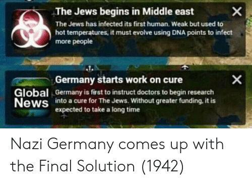 News, Work, and Evolve: The Jews begins in Middle east  The Jews has infected its first human. Weak but used to  hot temperatures, it must evolve using DNA points to infect  more people  lobal  News  Germany starts work on cure  Germany is first to instruct doctors to begin research  into a cure for The Jews. Without greater funding, it is  expected to take a long time Nazi Germany comes up with the Final Solution (1942)