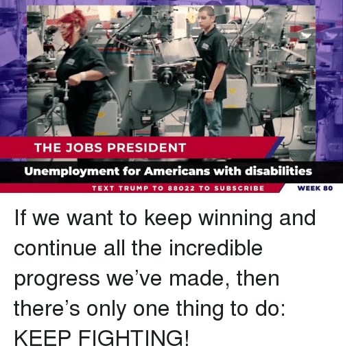 The Incredible: THE JOBS PRESIDENT  Unemployment for Americans with disabilities  TEXT TRUMP TO 88022 TO SUBSCRIBE  WEEK 80 If we want to keep winning and continue all the incredible progress we've made, then there's only one thing to do: KEEP FIGHTING!