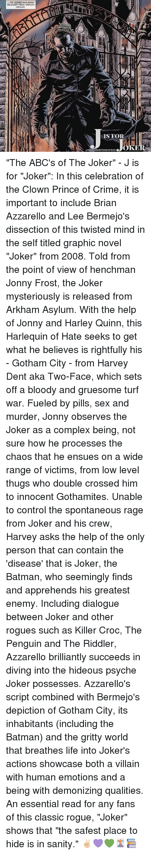 "Batman, Complex, and Crime: THE JOKER WAS BENG  RELEASED FROM ARKAHAM  SFOR  OK  ISTORTOFTIIEBIT MAN ""The ABC's of The Joker"" - J is for ""Joker"": In this celebration of the Clown Prince of Crime, it is important to include Brian Azzarello and Lee Bermejo's dissection of this twisted mind in the self titled graphic novel ""Joker"" from 2008. Told from the point of view of henchman Jonny Frost, the Joker mysteriously is released from Arkham Asylum. With the help of Jonny and Harley Quinn, this Harlequin of Hate seeks to get what he believes is rightfully his - Gotham City - from Harvey Dent aka Two-Face, which sets off a bloody and gruesome turf war. Fueled by pills, sex and murder, Jonny observes the Joker as a complex being, not sure how he processes the chaos that he ensues on a wide range of victims, from low level thugs who double crossed him to innocent Gothamites. Unable to control the spontaneous rage from Joker and his crew, Harvey asks the help of the only person that can contain the 'disease' that is Joker, the Batman, who seemingly finds and apprehends his greatest enemy. Including dialogue between Joker and other rogues such as Killer Croc, The Penguin and The Riddler, Azzarello brilliantly succeeds in diving into the hideous psyche Joker possesses. Azzarello's script combined with Bermejo's depiction of Gotham City, its inhabitants (including the Batman) and the gritty world that breathes life into Joker's actions showcase both a villain with human emotions and a being with demonizing qualities. An essential read for any fans of this classic rogue, ""Joker"" shows that ""the safest place to hide is in sanity."" ✌🏼💜💚🃏📚"