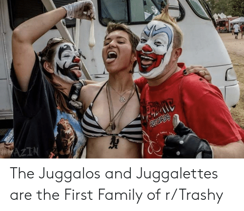 Family, Trashy, and First: The Juggalos and Juggalettes are the First Family of r/Trashy