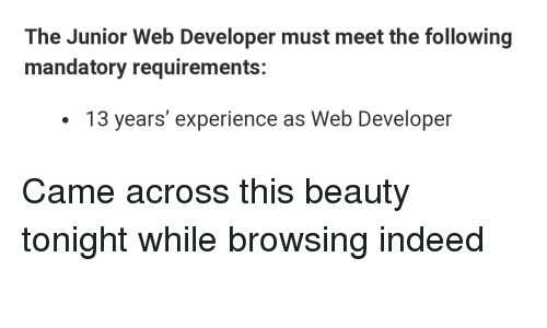 Web Developer: The Junior Web Developer must meet the following  mandatory requirements:  13 years' experience as Web Developer Came across this beauty tonight while browsing indeed