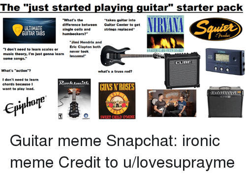 "Guns, Ironic, and Meme: The ""just started playing guitar"" starter pack  NIRVANA  ""What's the  takes guitar into  difference between  Guitar Center to get  UTIMATE  single coils and  strings replaced  GUITAR TABS  humbeckers?""  Jimi Hendrix and  Eric Clapton both  ""I don't need to learn scales or  never took  music theory, I'm just gonna learn  lessons!""  some songs.""  LUB  What's ""action""?  what's a truss rod?  I don't need to learn  chords because I  GUNS ROSES  want to play lead.  SWEET CHIL DOMNE Guitar meme  Snapchat: ironic meme  Credit to u/lovesuprayme"