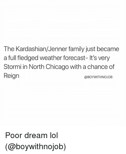 Chicago, Family, and Lol: The Kardashian/Jenner family just became  a full fledged weather forecast- It's very  Stormi in North Chicago with a chance of  Reign  @BOYWITHNOJOB Poor dream lol (@boywithnojob)