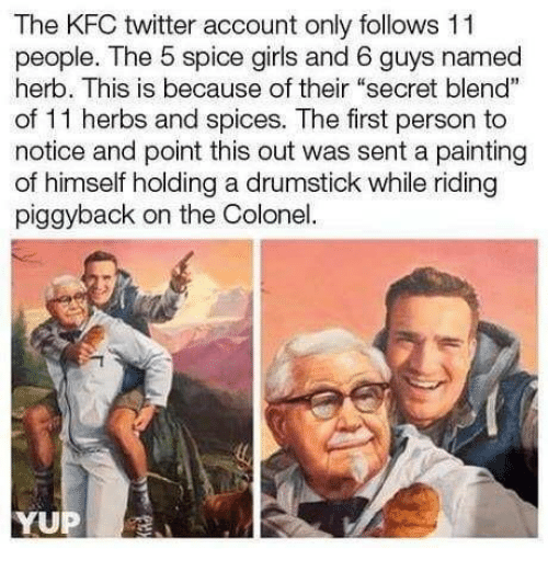 """Spice Girls: The KFC twitter account only follows 11  people. The 5 spice girls and 6 guys named  herb. This is because of their """"secret blend""""  of 11 herbs and spices. The first person to  notice and point this out was sent a painting  of himself holding a drumstick while riding  piggyback on the Colonel"""
