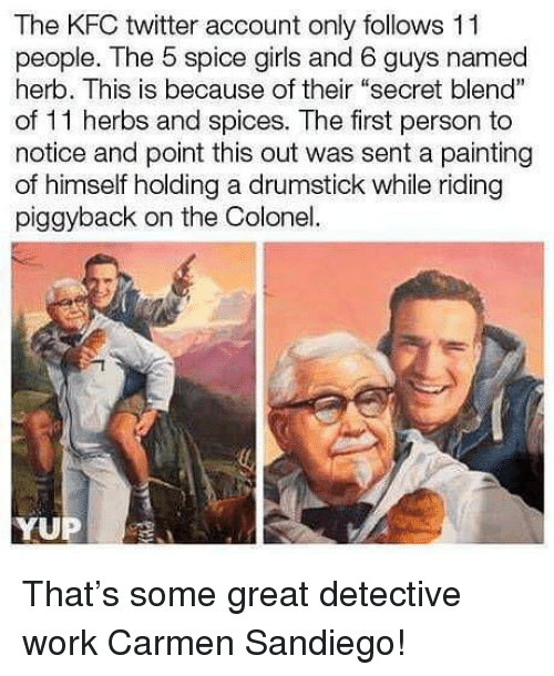 """Spice Girls: The KFC twitter account only follows 11  people. The 5 spice girls and 6 guys named  herb. This is because of their """"secret blend""""  of 11 herbs and spices. The first person to  notice and point this out was sent a painting  of himself holding a drumstick while riding  piggyback on the Colonel. That's some great detective work Carmen Sandiego!"""