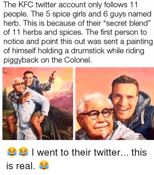 "herb: The KFC twitter account only follows 11  people. The 5 spice girls and 6 guys named  herb. This is because of their ""secret blend""  of 11 herbs and spices. The first person to  notice and point this out was sent a painting  of himself holding a drumstick while riding  piggyback on the Colonel  01 😂😂 I went to their twitter... this is real. 😂"