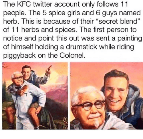 "herb: The KFC twitter account only follows 11  people. The 5 spice girls and 6 guys named  herb. This is because of their ""secret blend""  of 11 herbs and spices. The first person to  notice and point this out was sent a painting  of himself holding a drumstick while riding  piggyback on the Colonel."