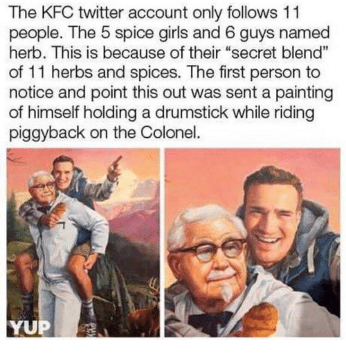 "herb: The KFC twitter account only follows 11  people. The 5 spice girls and 6 guys named  herb. This is because of their ""secret blend""  of 11 herbs and spices. The first person to  notice and point this out was sent a painting  of himself holding a drumstick while riding  piggyback on the Colonel.  1  YUP"