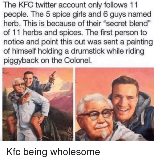 "herb: The KFC twitter account only follows 11  people. The 5 spice girls and 6 guys named  herb. This is because of their ""secret blend""  of 11 herbs and spices. The first person to  notice and point this out was sent a painting  of himself holding a drumstick while riding  piggyback on the Colonel. Kfc being wholesome"