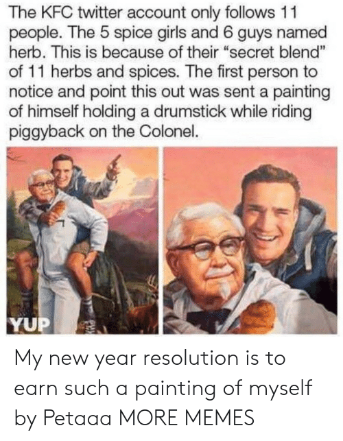 "herb: The KFC twitter account only follows 11  people. The 5 spice girls and 6 guys named  herb. This is because of their ""secret blend""  of 11 herbs and spices. The first person to  notice and point this out was sent a painting  of himself holding a drumstick while riding  piggyback on the Colonel.  1  YUP My new year resolution is to earn such a painting of myself by Petaaa MORE MEMES"