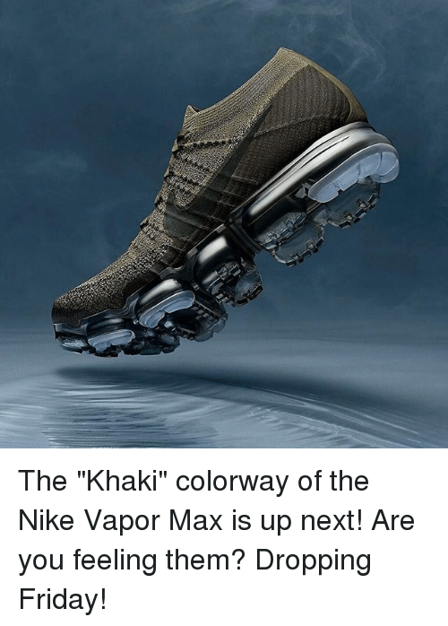 "Friday, Memes, and Nike: The ""Khaki"" colorway of the Nike Vapor Max is up next! Are you feeling them? Dropping Friday!"