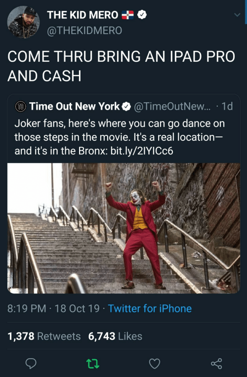 ipad: THE KID MERO  @THEKIDMERO  COME THRU BRING AN IPAD PRO  AND CASH  TO Time Out New York  @TimeOutNew... 1d  Joker fans, here's where you can go dance on  those steps in the movie. It's a real location-  and it's in the Bronx: bit.ly/21YICC6  8:19 PM 18 Oct 19 Twitter for iPhone  1,378 Retweets 6,743 Likes